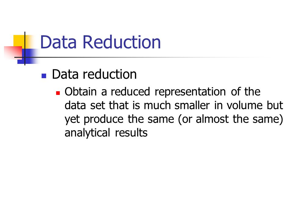 Data Reduction Data reduction Obtain a reduced representation of the data set that is much smaller in volume but yet produce the same (or almost the same) analytical results