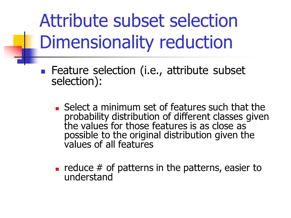 Attribute subset selection Dimensionality reduction Feature selection (i.e., attribute subset selection): Select a minimum set of features such that the probability distribution of different classes given the values for those features is as close as possible to the original distribution given the values of all features reduce # of patterns in the patterns, easier to understand