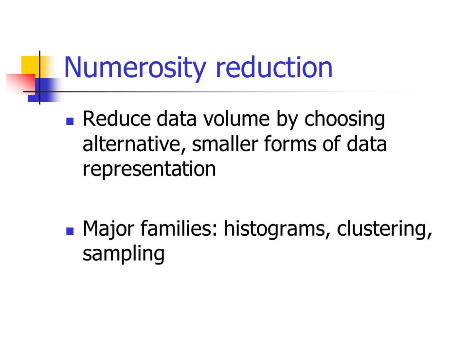 Numerosity reduction Reduce data volume by choosing alternative, smaller forms of data representation Major families: histograms, clustering, sampling