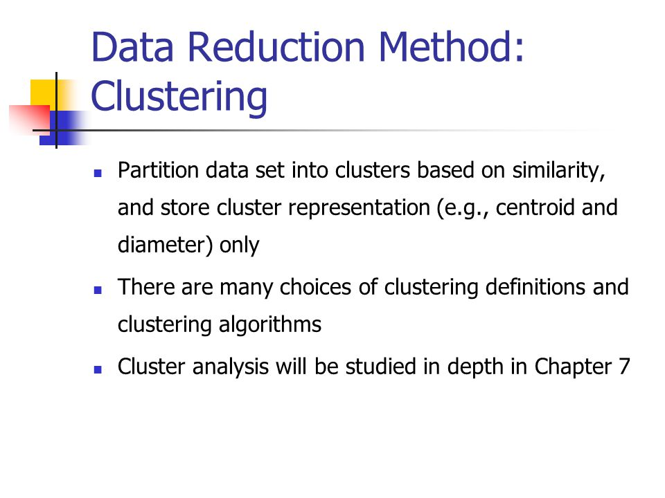 Data Reduction Method: Clustering Partition data set into clusters based on similarity, and store cluster representation (e.g., centroid and diameter) only There are many choices of clustering definitions and clustering algorithms Cluster analysis will be studied in depth in Chapter 7
