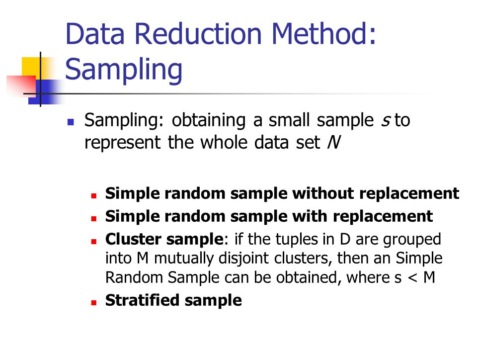 Data Reduction Method: Sampling Sampling: obtaining a small sample s to represent the whole data set N Simple random sample without replacement Simple random sample with replacement Cluster sample: if the tuples in D are grouped into M mutually disjoint clusters, then an Simple Random Sample can be obtained, where s < M Stratified sample