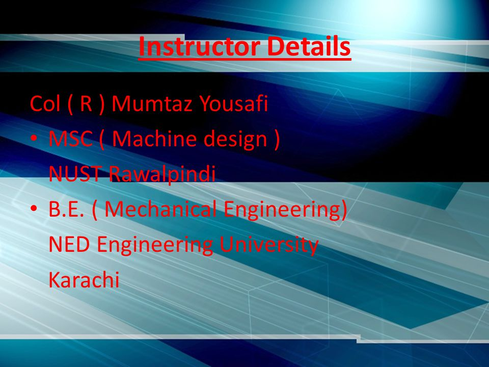 Instructor Details Col ( R ) Mumtaz Yousafi MSC ( Machine design ) NUST Rawalpindi B.E.