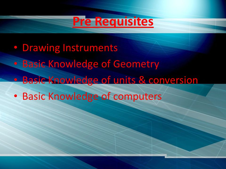 Pre Requisites Drawing Instruments Basic Knowledge of Geometry Basic Knowledge of units & conversion Basic Knowledge of computers