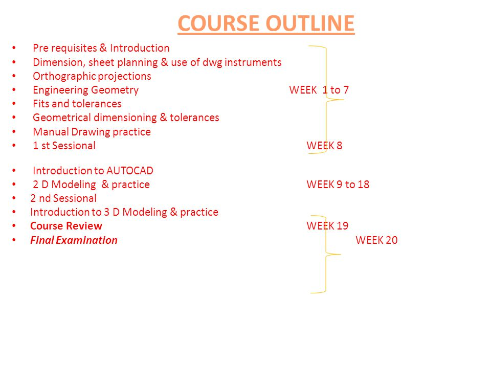 Pre requisites & Introduction Dimension, sheet planning & use of dwg instruments Orthographic projections Engineering Geometry WEEK 1 to 7 Fits and tolerances Geometrical dimensioning & tolerances Manual Drawing practice 1 st Sessional WEEK 8 Introduction to AUTOCAD 2 D Modeling & practice WEEK 9 to 18 2 nd Sessional Introduction to 3 D Modeling & practice Course Review WEEK 19 Final Examination WEEK 20 COURSE OUTLINE