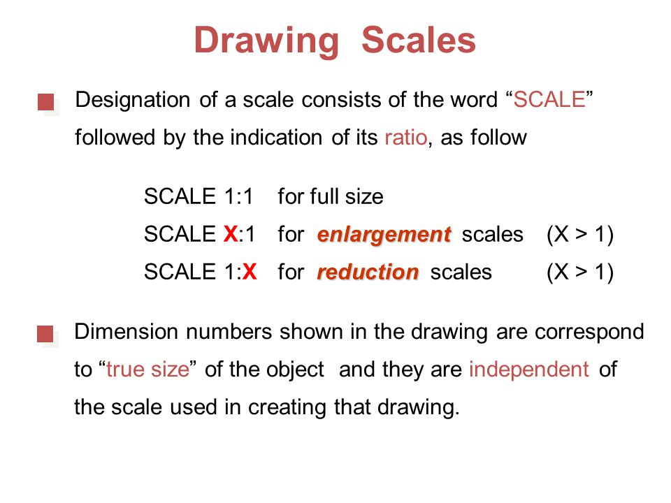 Drawing Scales Designation of a scale consists of the word SCALE followed by the indication of its ratio, as follow SCALE 1:1for full size enlargement SCALE X:1for enlargement scales (X > 1) reduction SCALE 1:Xfor reduction scales(X > 1) Dimension numbers shown in the drawing are correspond to true size of the object and they are independent of the scale used in creating that drawing.