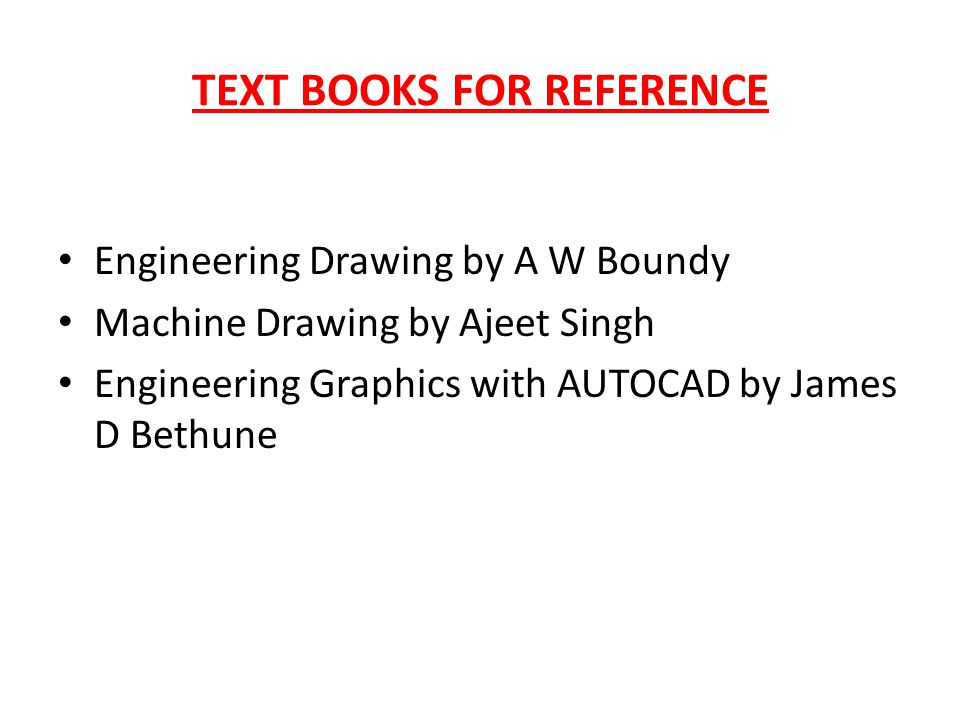 TEXT BOOKS FOR REFERENCE Engineering Drawing by A W Boundy Machine Drawing by Ajeet Singh Engineering Graphics with AUTOCAD by James D Bethune