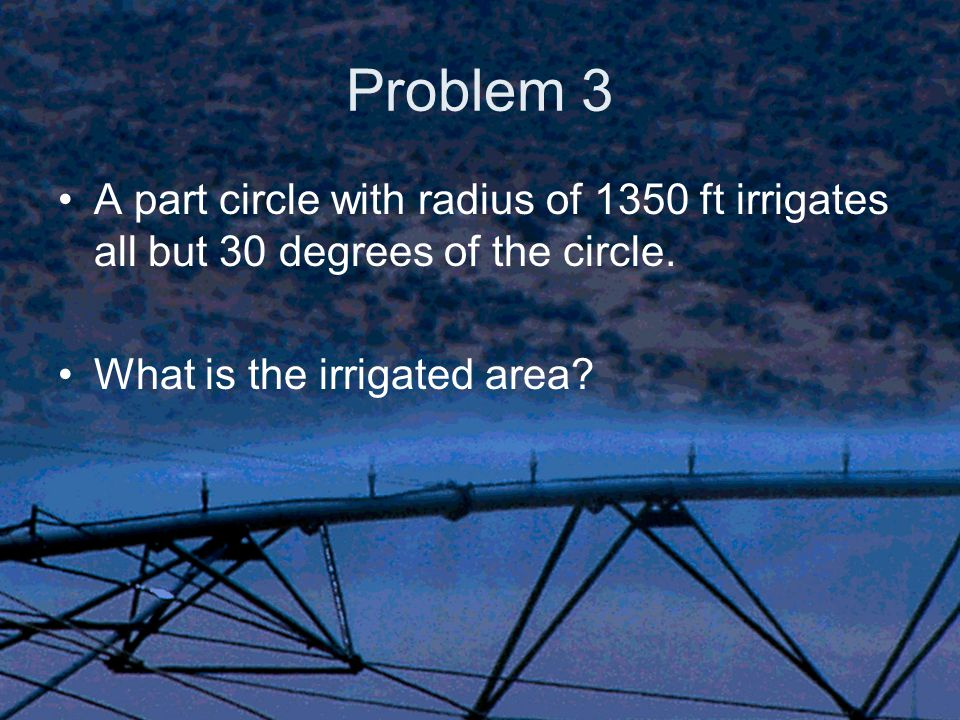 Problem 3 A part circle with radius of 1350 ft irrigates all but 30 degrees of the circle.
