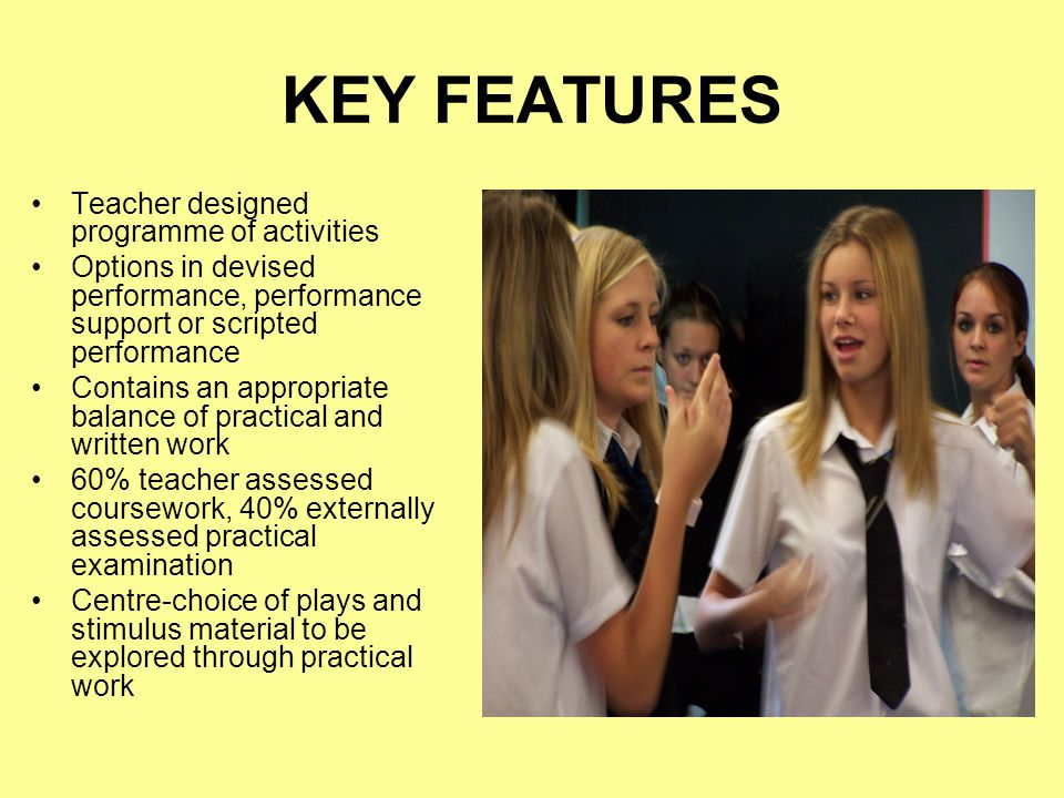 KEY FEATURES Teacher designed programme of activities Options in devised performance, performance support or scripted performance Contains an appropriate balance of practical and written work 60% teacher assessed coursework, 40% externally assessed practical examination Centre-choice of plays and stimulus material to be explored through practical work