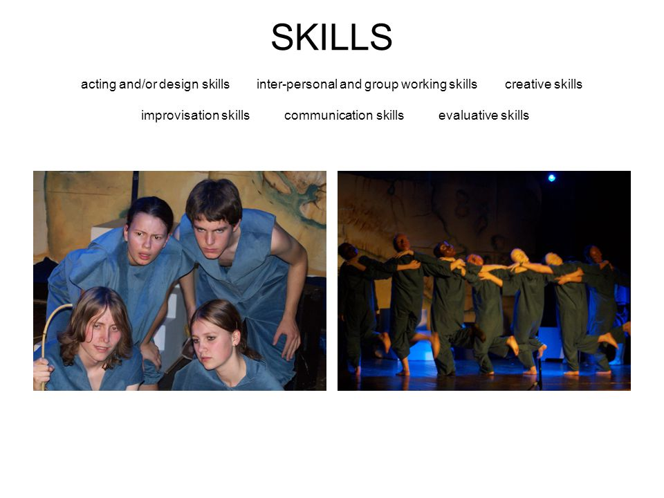 SKILLS acting and/or design skills inter-personal and group working skills creative skills improvisation skills communication skills evaluative skills