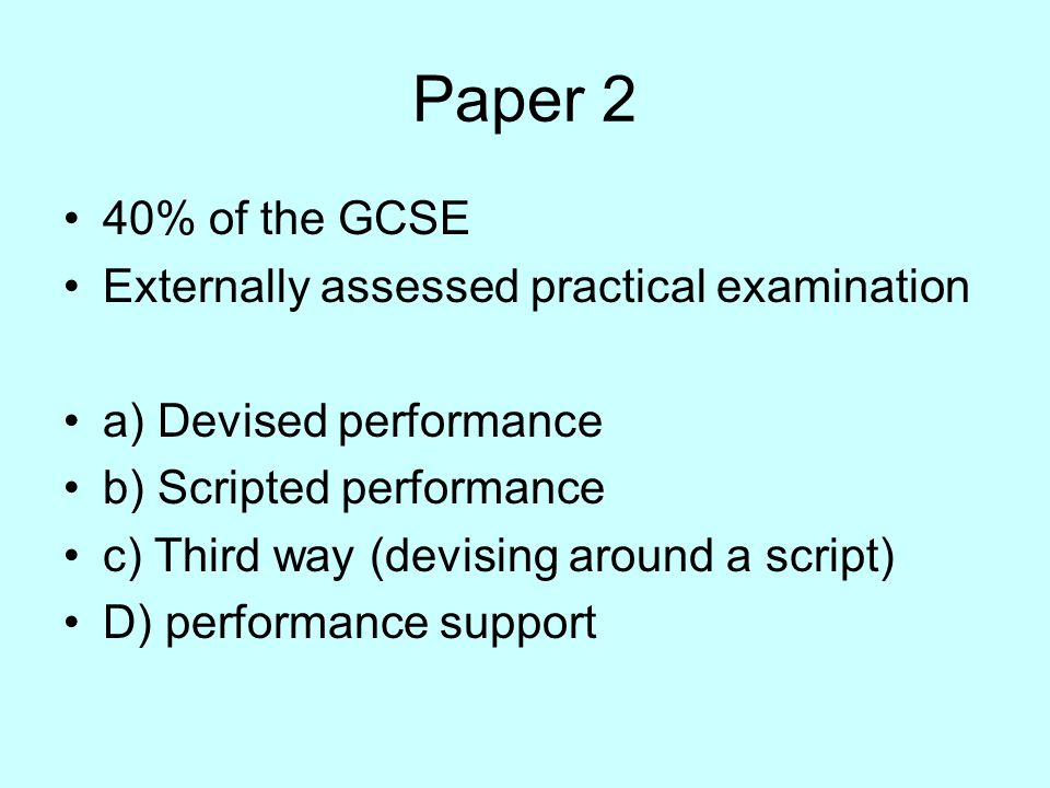 Paper 2 40% of the GCSE Externally assessed practical examination a) Devised performance b) Scripted performance c) Third way (devising around a script) D) performance support