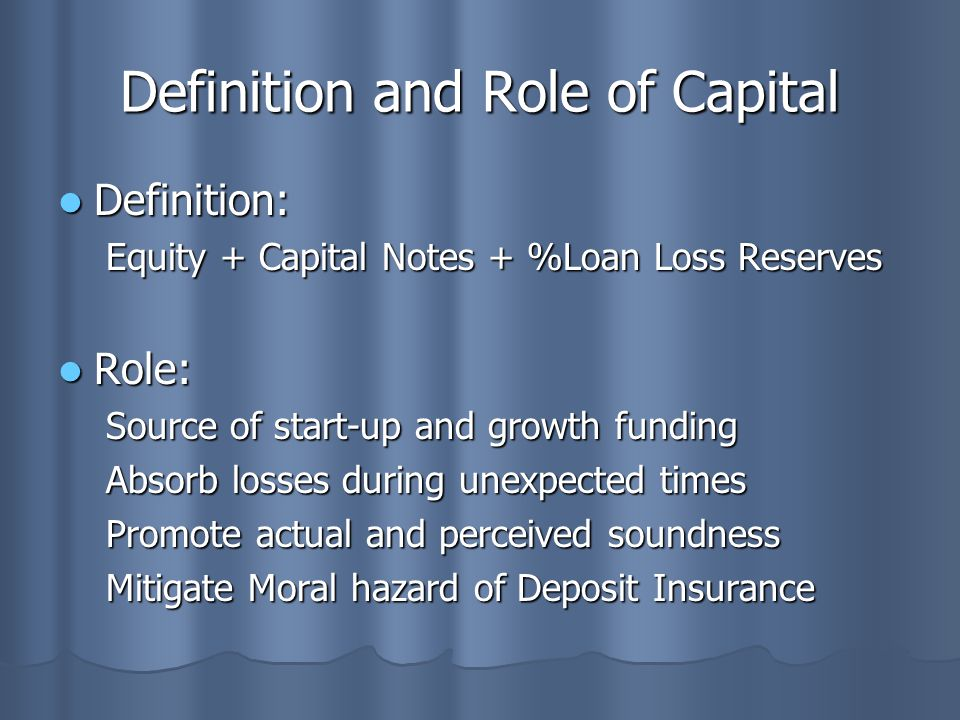 Definition and Role of Capital Definition: Definition: Equity + Capital Notes + %Loan Loss Reserves Role: Role: Source of start-up and growth funding Absorb losses during unexpected times Promote actual and perceived soundness Mitigate Moral hazard of Deposit Insurance