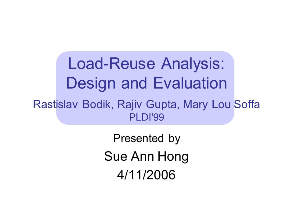 Load-Reuse Analysis: Design and Evaluation Rastislav Bodik, Rajiv Gupta, Mary Lou Soffa PLDI 99 Presented by Sue Ann Hong 4/11/2006