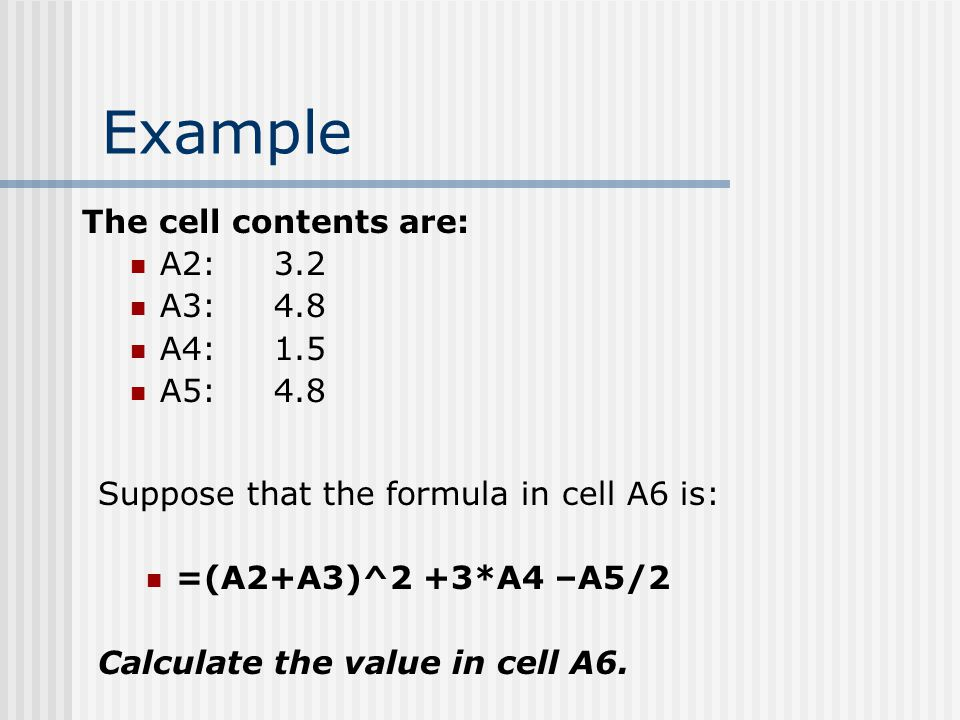 Example The cell contents are: A2:3.2 A3:4.8 A4:1.5 A5:4.8 Suppose that the formula in cell A6 is: =(A2+A3)^2 +3*A4 –A5/2 Calculate the value in cell A6.