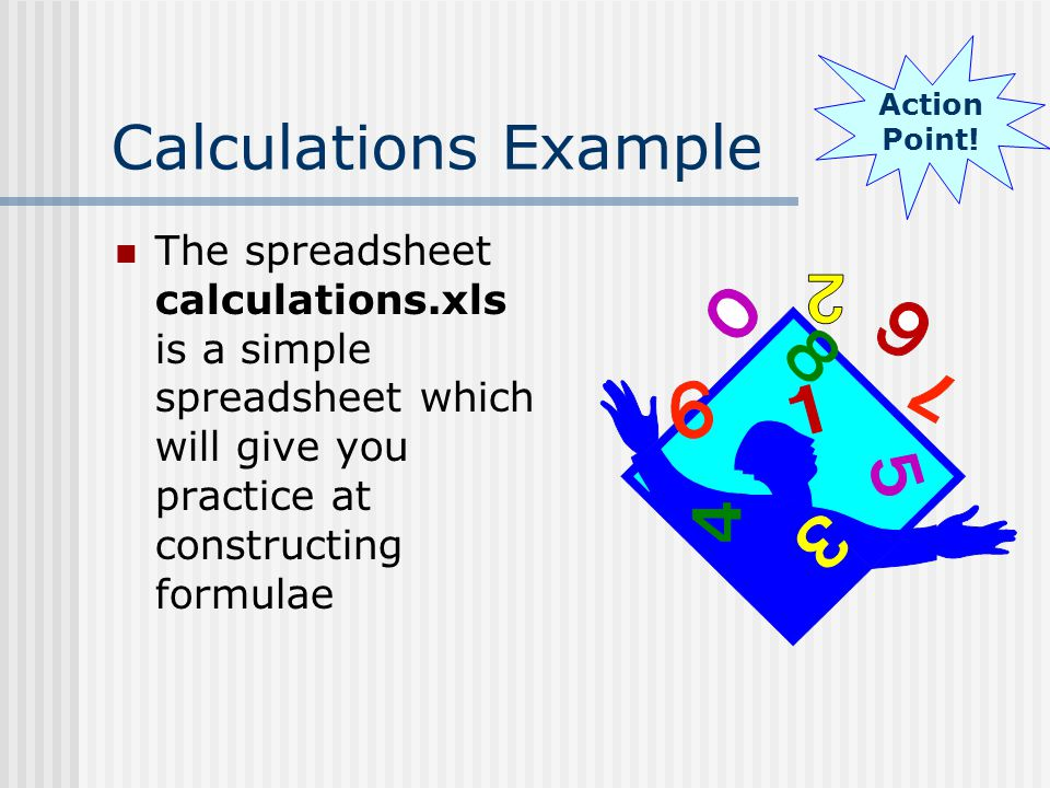 Calculations Example The spreadsheet calculations.xls is a simple spreadsheet which will give you practice at constructing formulae Action Point!