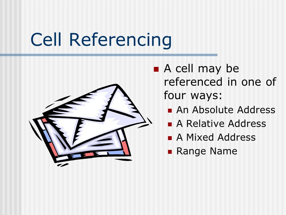 Cell Referencing A cell may be referenced in one of four ways: An Absolute Address A Relative Address A Mixed Address Range Name