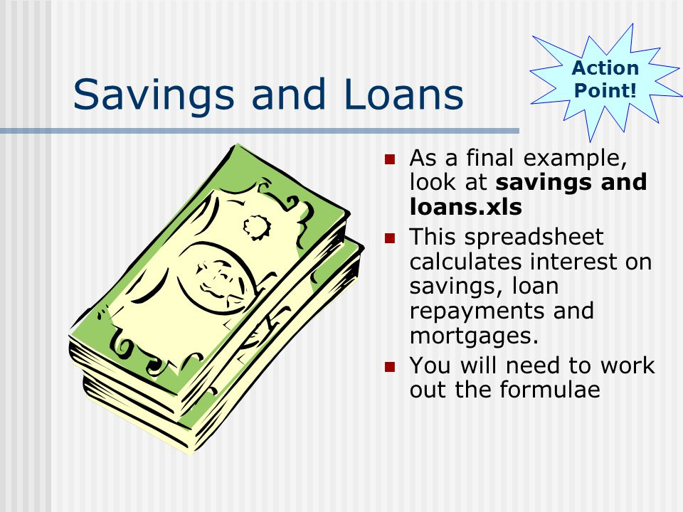 Savings and Loans As a final example, look at savings and loans.xls This spreadsheet calculates interest on savings, loan repayments and mortgages.