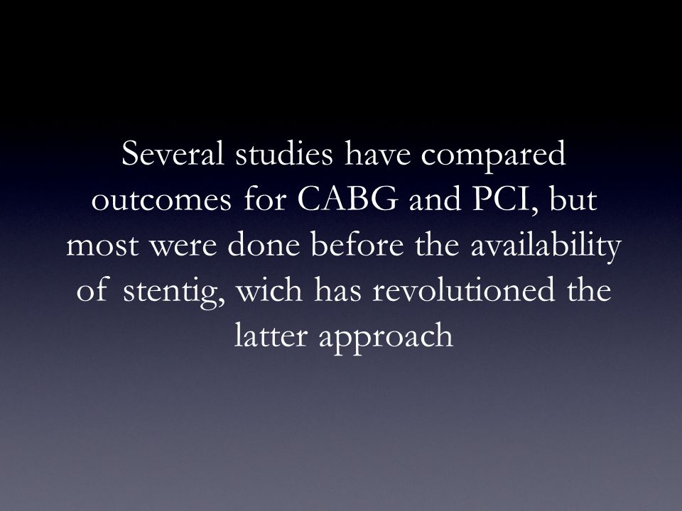 Several studies have compared outcomes for CABG and PCI, but most were done before the availability of stentig, wich has revolutioned the latter approach
