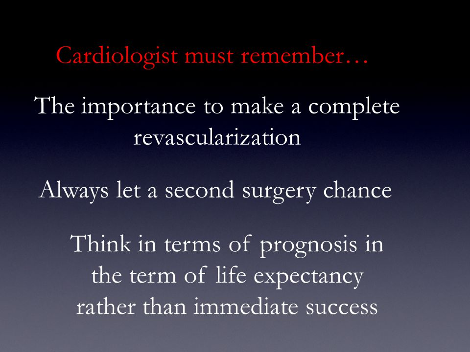 Cardiologist must remember… The importance to make a complete revascularization Always let a second surgery chance Think in terms of prognosis in the term of life expectancy rather than immediate success
