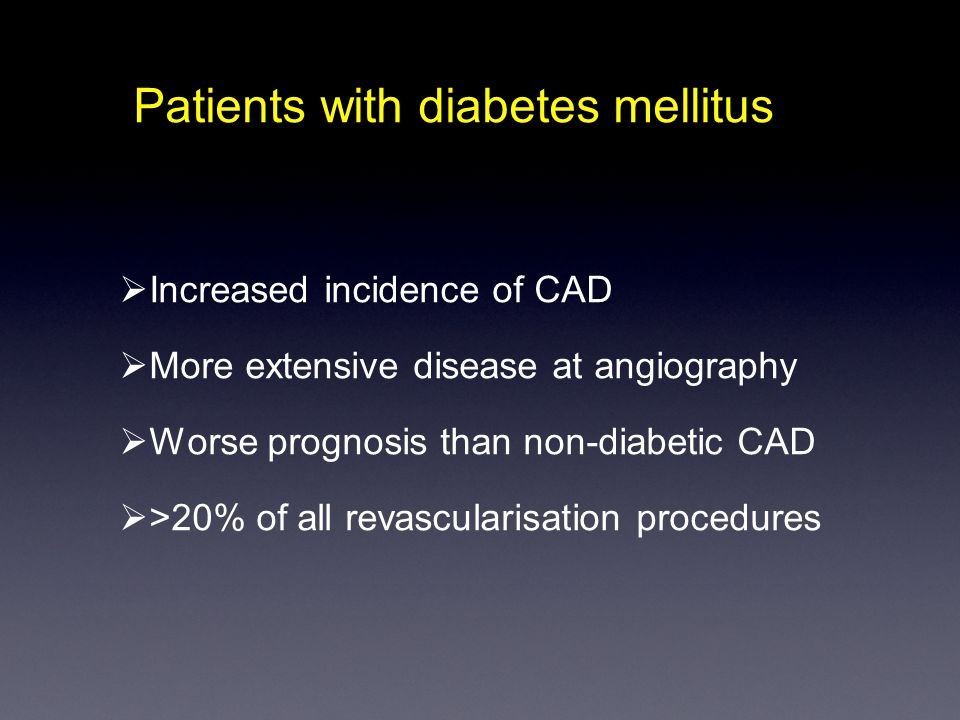 Patients with diabetes mellitus  Increased incidence of CAD  More extensive disease at angiography  Worse prognosis than non-diabetic CAD  >20% of all revascularisation procedures