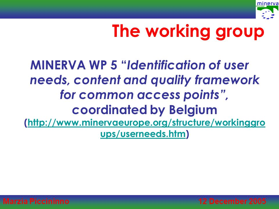 Marzia Piccininno 12 December 2005 The working group MINERVA WP 5 Identification of user needs, content and quality framework for common access points , c oordinated by Belgium (http://www.minervaeurope.org/structure/workinggro ups/userneeds.htm)http://www.minervaeurope.org/structure/workinggro ups/userneeds.htm