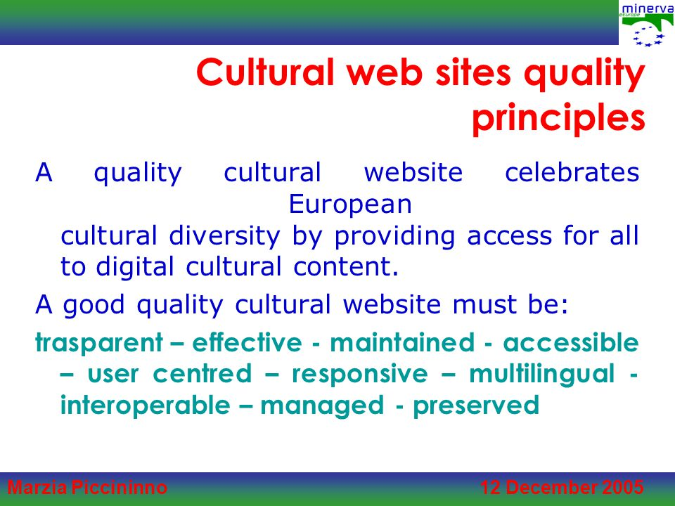 Marzia Piccininno 12 December 2005 Cultural web sites quality principles A quality cultural website celebrates European cultural diversity by providing access for all to digital cultural content.