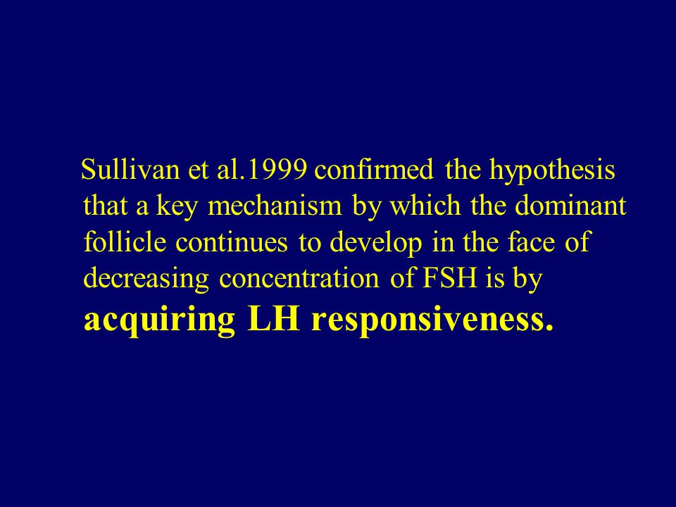 Sullivan et al.1999 confirmed the hypothesis that a key mechanism by which the dominant follicle continues to develop in the face of decreasing concentration of FSH is by acquiring LH responsiveness.