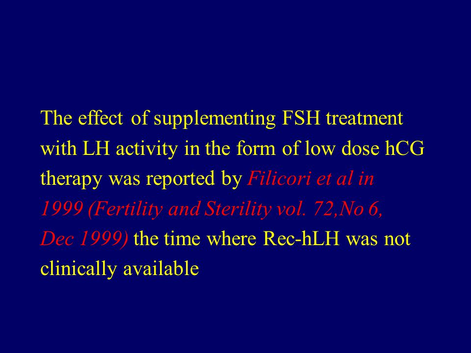 The effect of supplementing FSH treatment with LH activity in the form of low dose hCG therapy was reported by Filicori et al in 1999 (Fertility and Sterility vol.