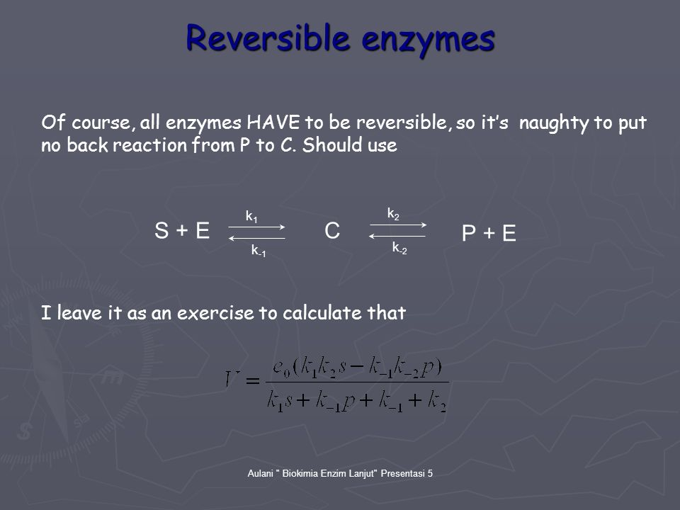 Aulani Biokimia Enzim Lanjut Presentasi 5 Reversible enzymes Of course, all enzymes HAVE to be reversible, so it's naughty to put no back reaction from P to C.