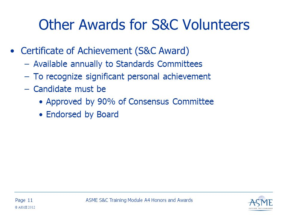 Page © ASME 2012 Other Awards for S&C Volunteers Certificate of Achievement (S&C Award) –Available annually to Standards Committees –To recognize significant personal achievement –Candidate must be Approved by 90% of Consensus Committee Endorsed by Board ASME S&C Training Module A4 Honors and Awards11