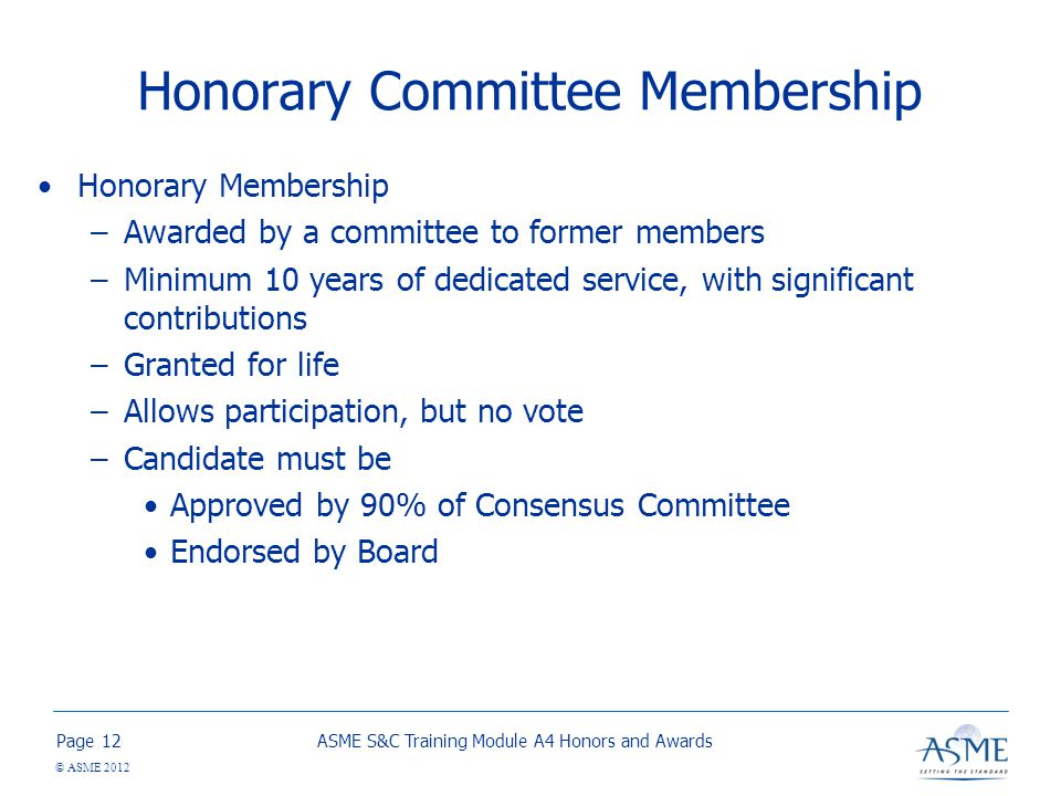Page © ASME 2012 Honorary Committee Membership Honorary Membership –Awarded by a committee to former members –Minimum 10 years of dedicated service, with significant contributions –Granted for life –Allows participation, but no vote –Candidate must be Approved by 90% of Consensus Committee Endorsed by Board ASME S&C Training Module A4 Honors and Awards12