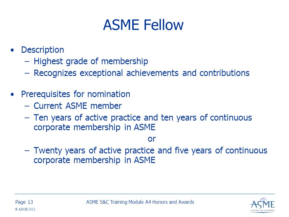 Page © ASME 2012 ASME Fellow Description –Highest grade of membership –Recognizes exceptional achievements and contributions Prerequisites for nomination –Current ASME member –Ten years of active practice and ten years of continuous corporate membership in ASME or –Twenty years of active practice and five years of continuous corporate membership in ASME ASME S&C Training Module A4 Honors and Awards13