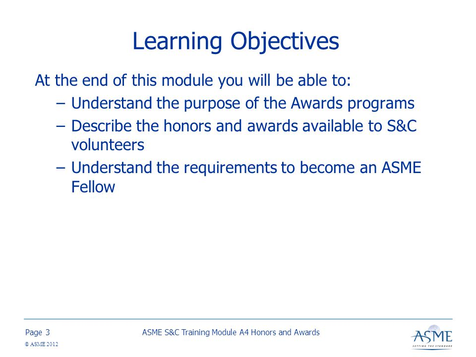 Page © ASME 2012 Learning Objectives At the end of this module you will be able to: –Understand the purpose of the Awards programs –Describe the honors and awards available to S&C volunteers –Understand the requirements to become an ASME Fellow ASME S&C Training Module A4 Honors and Awards3