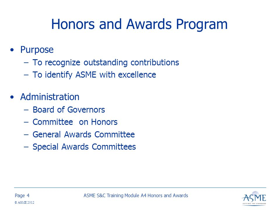 Page © ASME 2012 Honors and Awards Program Purpose –To recognize outstanding contributions –To identify ASME with excellence Administration –Board of Governors –Committee on Honors –General Awards Committee –Special Awards Committees ASME S&C Training Module A4 Honors and Awards4