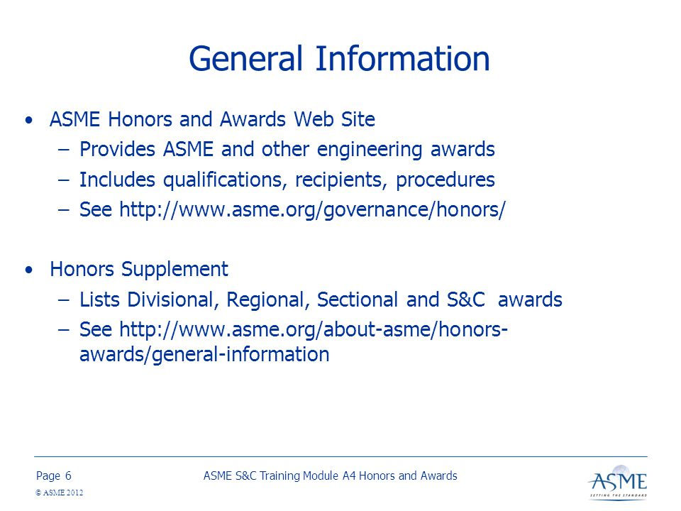 Page © ASME 2012 General Information ASME Honors and Awards Web Site –Provides ASME and other engineering awards –Includes qualifications, recipients, procedures –See http://www.asme.org/governance/honors/ Honors Supplement –Lists Divisional, Regional, Sectional and S&C awards –See http://www.asme.org/about-asme/honors- awards/general-information ASME S&C Training Module A4 Honors and Awards6