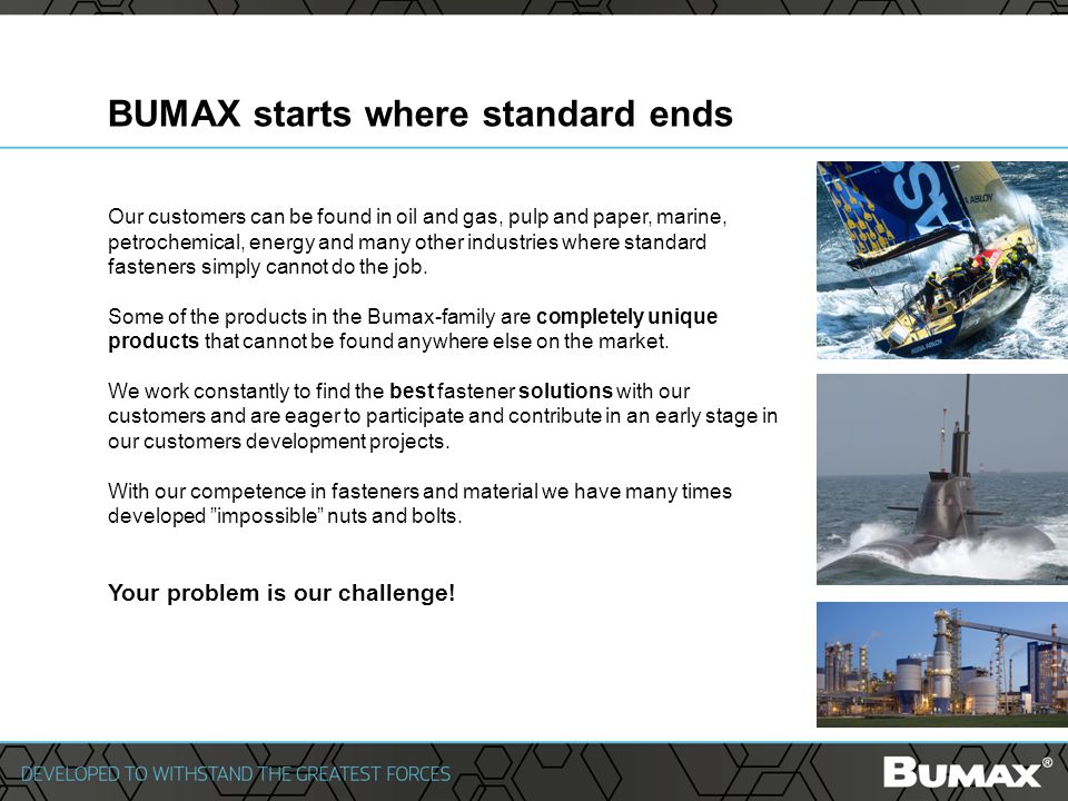 BUMAX starts where standard ends Our customers can be found in oil and gas, pulp and paper, marine, petrochemical, energy and many other industries where standard fasteners simply cannot do the job.