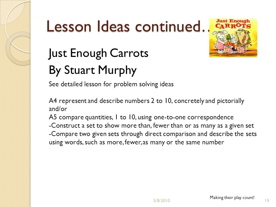 Lesson Ideas continued… Just Enough Carrots By Stuart Murphy See detailed lesson for problem solving ideas A4 represent and describe numbers 2 to 10, concretely and pictorially and/or A5 compare quantities, 1 to 10, using one-to-one correspondence -Construct a set to show more than, fewer than or as many as a given set -Compare two given sets through direct comparison and describe the sets using words, such as more, fewer, as many or the same number Making their play count.