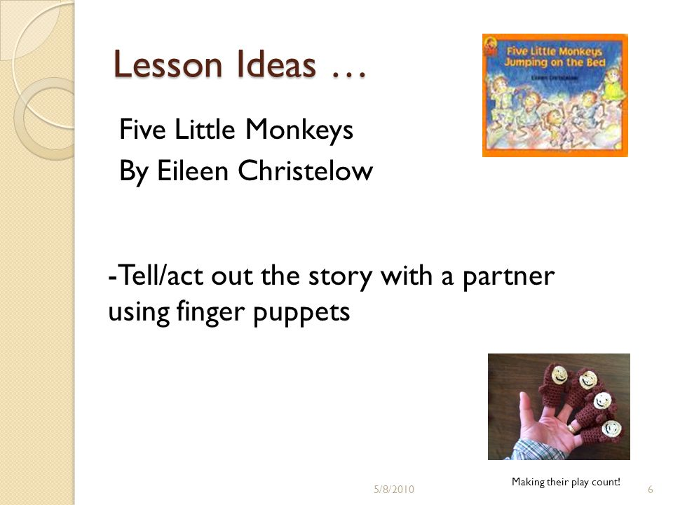 Lesson Ideas … Five Little Monkeys By Eileen Christelow -Tell/act out the story with a partner using finger puppets Making their play count.