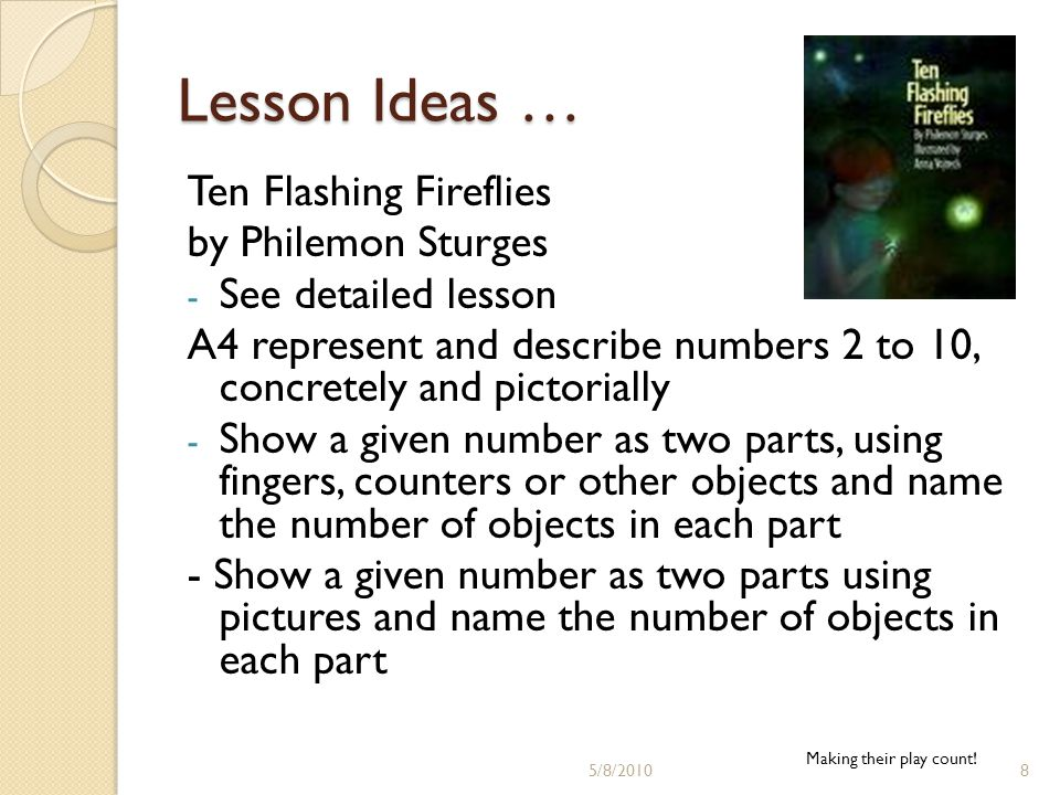 Lesson Ideas … Ten Flashing Fireflies by Philemon Sturges - See detailed lesson A4 represent and describe numbers 2 to 10, concretely and pictorially - Show a given number as two parts, using fingers, counters or other objects and name the number of objects in each part - Show a given number as two parts using pictures and name the number of objects in each part Making their play count.