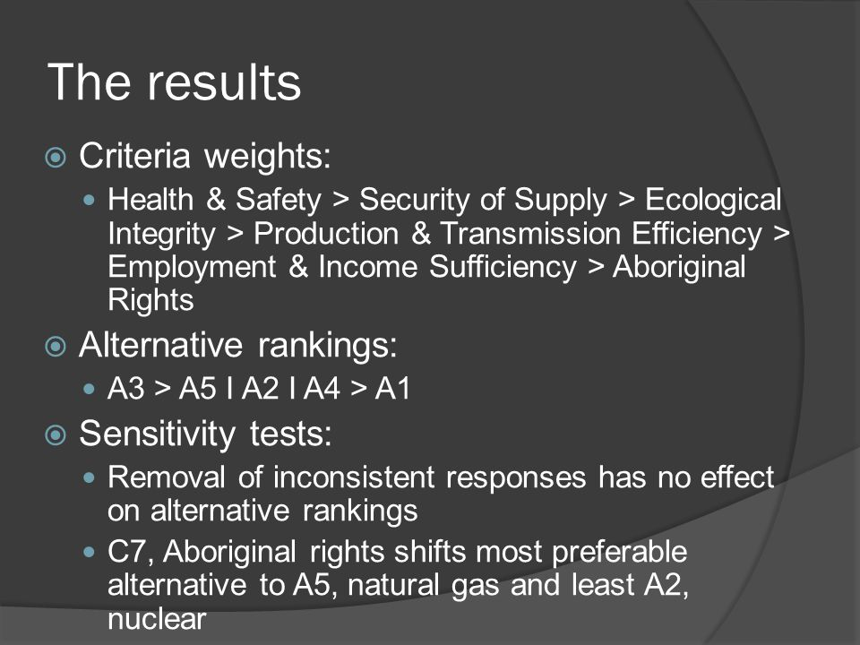 The results  Criteria weights: Health & Safety > Security of Supply > Ecological Integrity > Production & Transmission Efficiency > Employment & Income Sufficiency > Aboriginal Rights  Alternative rankings: A3 > A5 I A2 I A4 > A1  Sensitivity tests: Removal of inconsistent responses has no effect on alternative rankings C7, Aboriginal rights shifts most preferable alternative to A5, natural gas and least A2, nuclear