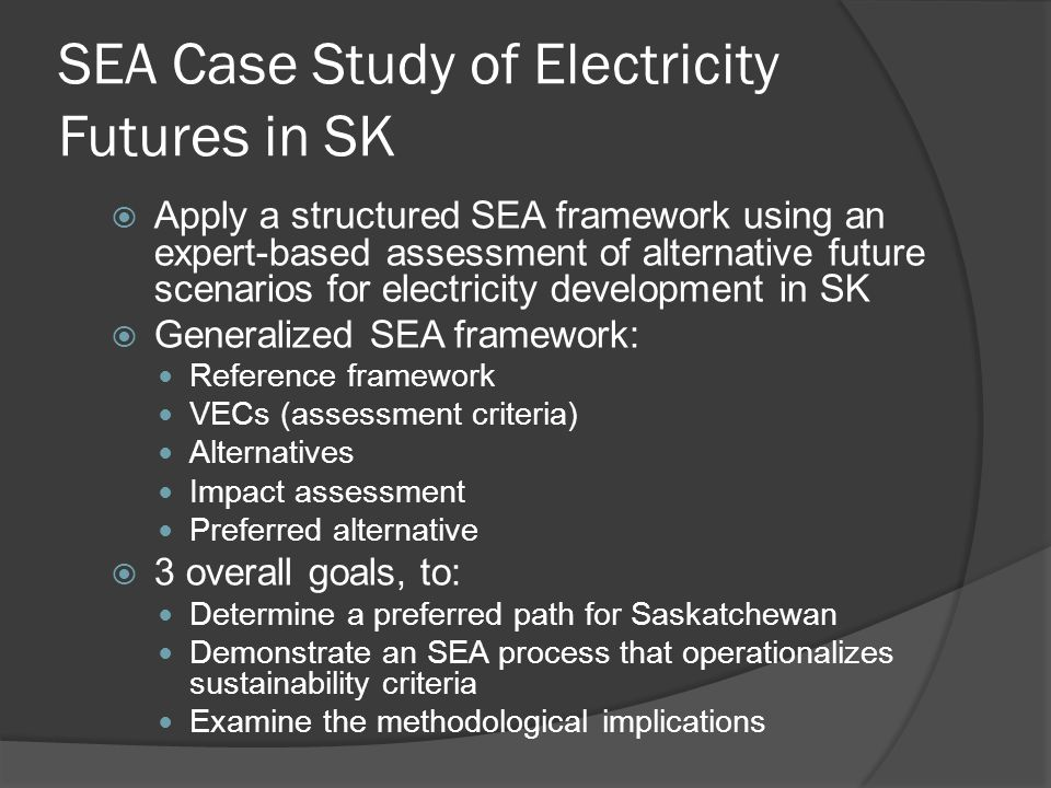 SEA Case Study of Electricity Futures in SK  Apply a structured SEA framework using an expert-based assessment of alternative future scenarios for electricity development in SK  Generalized SEA framework: Reference framework VECs (assessment criteria) Alternatives Impact assessment Preferred alternative  3 overall goals, to: Determine a preferred path for Saskatchewan Demonstrate an SEA process that operationalizes sustainability criteria Examine the methodological implications
