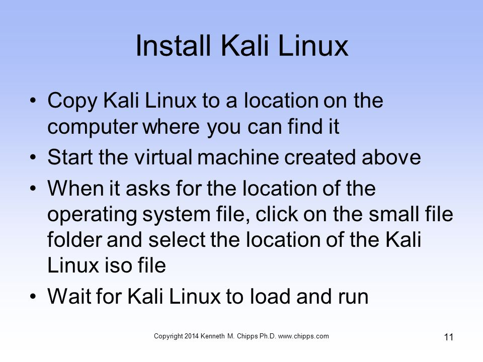 Install Kali Linux Copy Kali Linux to a location on the computer where you can find it Start the virtual machine created above When it asks for the location of the operating system file, click on the small file folder and select the location of the Kali Linux iso file Wait for Kali Linux to load and run Copyright 2014 Kenneth M.