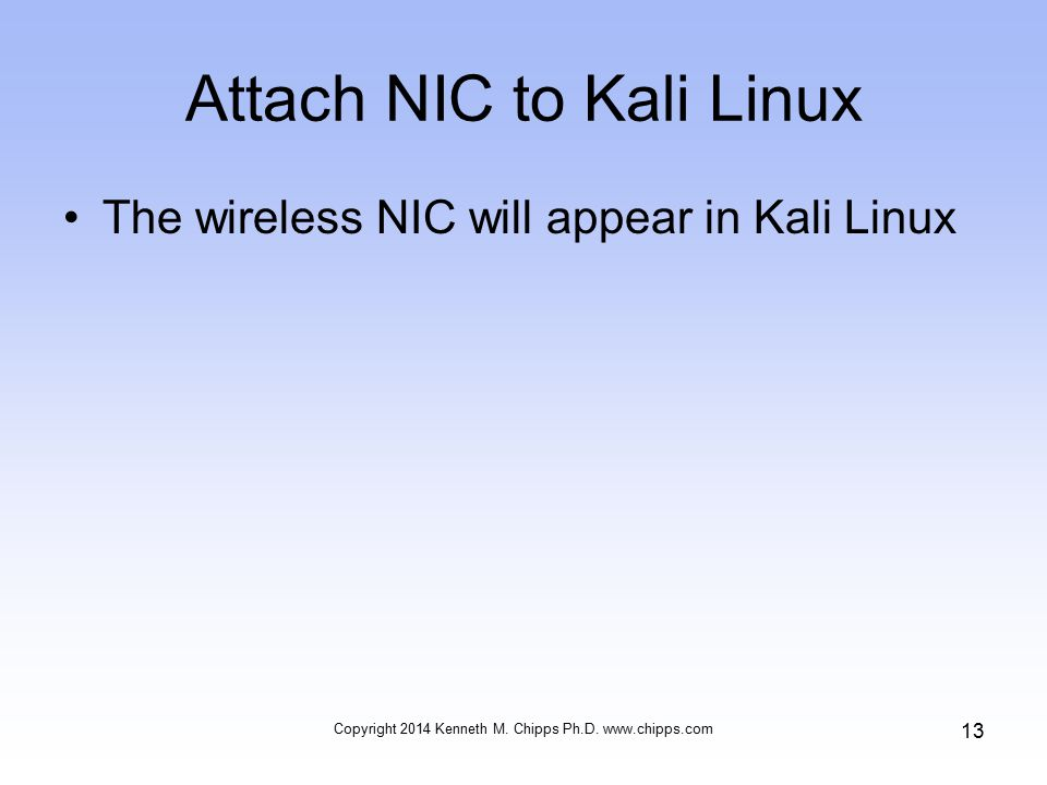 Attach NIC to Kali Linux The wireless NIC will appear in Kali Linux Copyright 2014 Kenneth M.