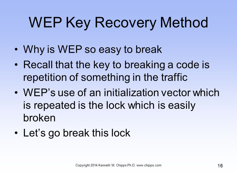 WEP Key Recovery Method Why is WEP so easy to break Recall that the key to breaking a code is repetition of something in the traffic WEP's use of an initialization vector which is repeated is the lock which is easily broken Let's go break this lock Copyright 2014 Kenneth M.