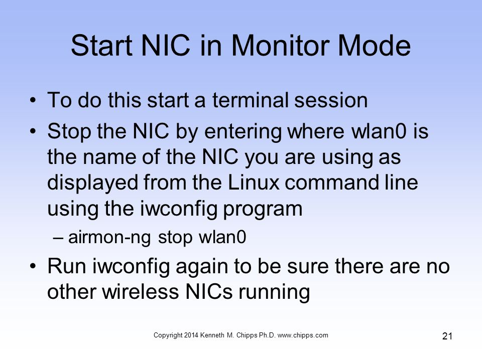 Start NIC in Monitor Mode To do this start a terminal session Stop the NIC by entering where wlan0 is the name of the NIC you are using as displayed from the Linux command line using the iwconfig program –airmon-ng stop wlan0 Run iwconfig again to be sure there are no other wireless NICs running Copyright 2014 Kenneth M.
