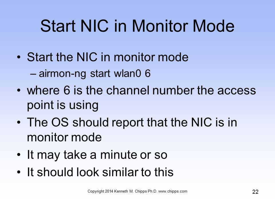 Start NIC in Monitor Mode Start the NIC in monitor mode –airmon-ng start wlan0 6 where 6 is the channel number the access point is using The OS should report that the NIC is in monitor mode It may take a minute or so It should look similar to this Copyright 2014 Kenneth M.