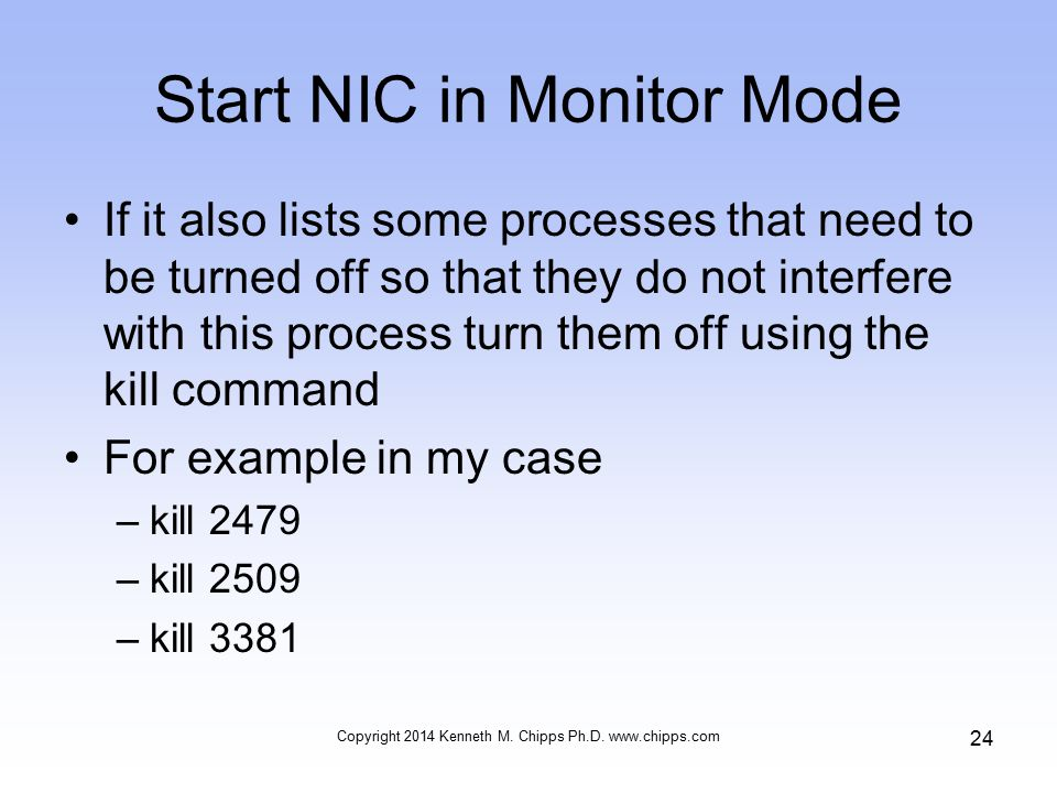 Start NIC in Monitor Mode If it also lists some processes that need to be turned off so that they do not interfere with this process turn them off using the kill command For example in my case –kill 2479 –kill 2509 –kill 3381 Copyright 2014 Kenneth M.