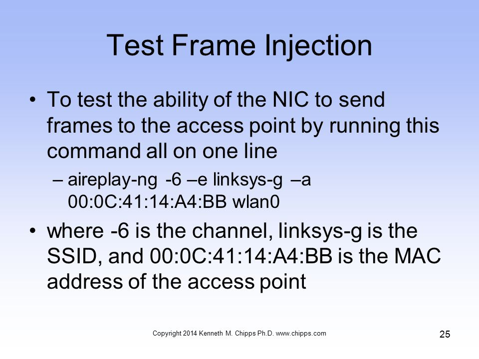 Test Frame Injection To test the ability of the NIC to send frames to the access point by running this command all on one line –aireplay-ng -6 –e linksys-g –a 00:0C:41:14:A4:BB wlan0 where -6 is the channel, linksys-g is the SSID, and 00:0C:41:14:A4:BB is the MAC address of the access point Copyright 2014 Kenneth M.