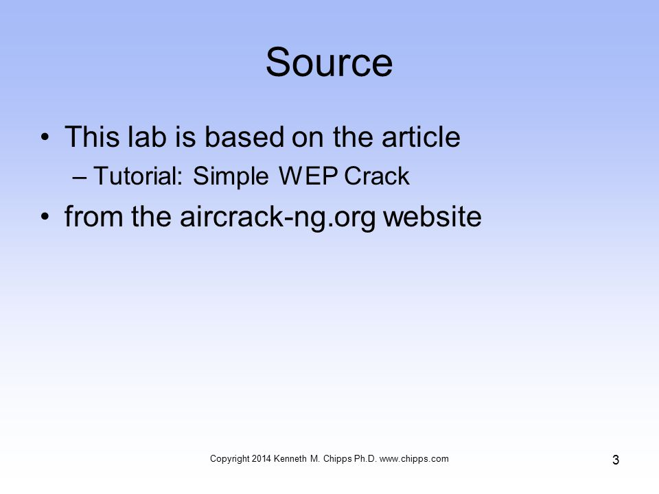 Source This lab is based on the article –Tutorial: Simple WEP Crack from the aircrack-ng.org website Copyright 2014 Kenneth M.