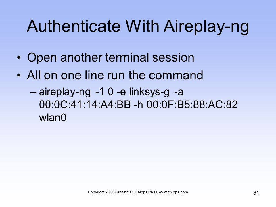 Authenticate With Aireplay-ng Open another terminal session All on one line run the command –aireplay-ng e linksys-g -a 00:0C:41:14:A4:BB -h 00:0F:B5:88:AC:82 wlan0 Copyright 2014 Kenneth M.